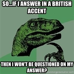 Velociraptor Xd - So...if I answer in a British accent Then I won't be questioned on my answer?