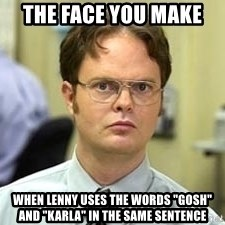 "Dwight Shrute - The Face you make  when lenny uses the words ""gosh"" and ""karla"" in the same sentence"