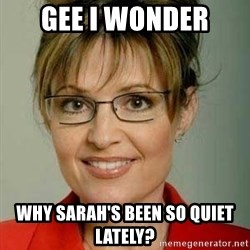 Sarah Palin - Gee I wonder Why Sarah's been so quiet lately?