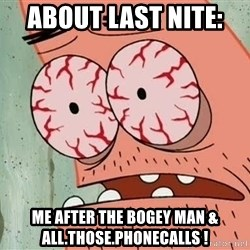 Stoned Patrick - about last nite:  me After the bogey man & all.those.phonecalls !