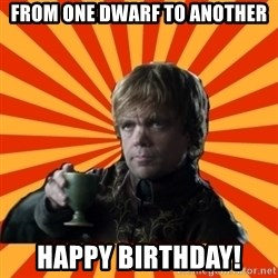 Tyrion Lannister - From one dwarf to another Happy birthday!