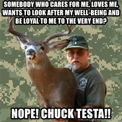 Chuck Testa Nope - somebody who cares for me, loves me, wants to look after my well-being and be loyal to me to the very end? nope! chuck testa!!
