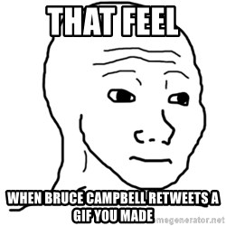 That Feel Guy - that feel when bruce campbell retweets a gif you made