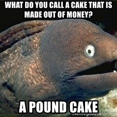 Bad Joke Eel v2.0 - What do you call a cake that is made out of money?  A Pound Cake