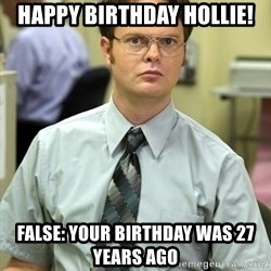 Dwight Shrute - Happy Birthday Hollie! False: Your Birthday was 27 years ago