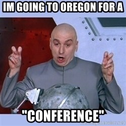 """Dr Evil meme - Im Going to Oregon for a  """"Conference"""""""