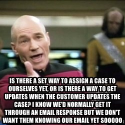 Why the fuck -  Is there a set way to assign a case to ourselves yet, or is there a way to get updates when the customer updates the case? I know we'd normally get it through an email response but we don't want them knowing our email yet sooooo