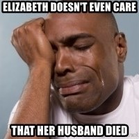 cryingblackman - Elizabeth doesn't even care that her husband died