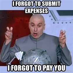 Dr Evil meme - i forgot to submit expenses i forgot to pay you