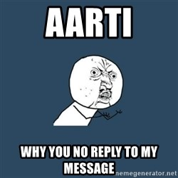 y you no - Aarti Why you no reply to my message
