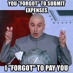 """Dr Evil meme - you """"forgot"""" to submit expenses I """"forgot"""" to pay you"""