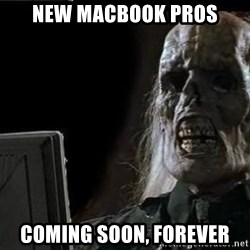 OP will surely deliver skeleton - New macbook pros Coming soon, forever