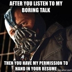 Only then you have my permission to die - After you listen to my boring talk then you have my permission to hand in your resume