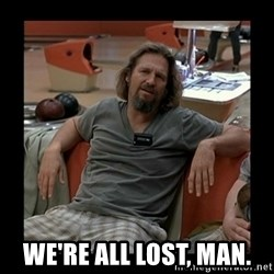 The Dude -  We're all lost, man.