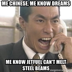 Chinese Factory Foreman - ME CHINESE, ME KNOW DREAMS ME KNOW JETFUEL CAN'T MELT STEEL BEAMS