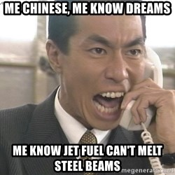 Chinese Factory Foreman - ME CHINESE, ME KNOW DREAMS ME KNOW JET FUEL CAN'T MELT STEEL BEAMS