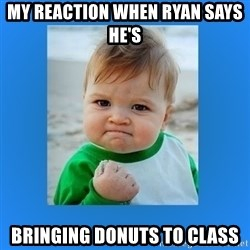 yes baby 2 - My reaction when Ryan says he's  Bringing donuts to class