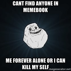 Forever Alone Date Myself Fail Life - CANT FIND ANYONE IN MEMEBOOK ME FOREVER ALONE OR I CAN KILL MY SELF