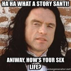 Disgusted Tommy Wiseau - ha ha what a story Santi! Aniway, how's your sex life?