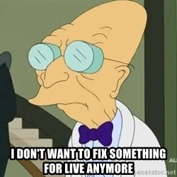dr farnsworth -  I don't want to fix something for live anymore
