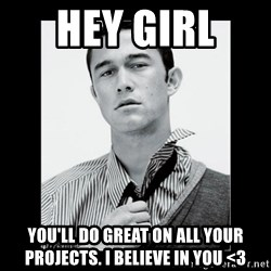 Hey Girl (Joseph Gordon-Levitt) - Hey girl  You'll do great on all your projects. I believe in you <3