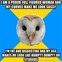 Bipolar Owl - I am a proud full figured woman and my curves make me look sassy I'm fat and disgusting and my ass makes me look like humpty dumpty on steroids
