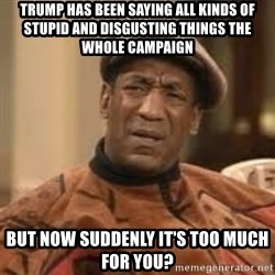 Confused Bill Cosby  - Trump has been saying all kinds of stupid and disgusting things the whole campaign but now suddenly it's too much for you?