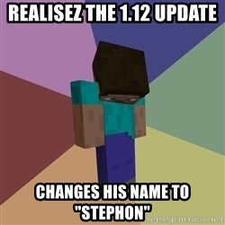 "Depressed Minecraft Guy - Realisez the 1.12 update Changes his name to ""stephon"""