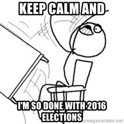 Flip table meme - Keep calm and I'm so done with 2016 elections