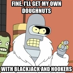 bender blackjack and hookers - fine, I'll get my own doughnuts with blackjack and hookers
