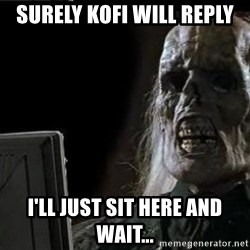 OP will surely deliver skeleton - surely Kofi will reply I'll Just sit here and wait...
