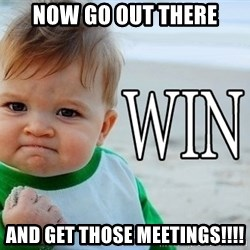 Win Baby - Now go out there and get those MEETINGS!!!!