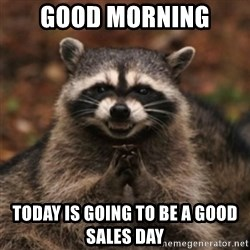 evil raccoon - Good Morning  Today is going to be a good sales day