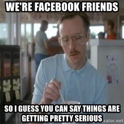 Pretty serious - We're facebook friends  So i guess you can say things are getting pretty serious