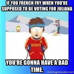 super cool ski instructor - If you french fry when you're supposed to be voting for Juliana You're gonna have a bad time.