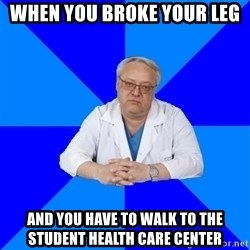 doctor_atypical - When you broke your leg and you have to walk to the Student Health Care Center