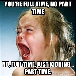 screaming girl - You're full time, no part time No, full time, just kidding... part time.