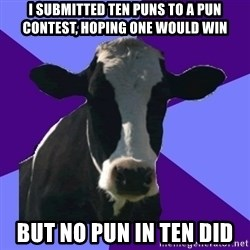Coworker Cow - I submitted ten puns to a pun contest, hoping one would win but no pun in ten did