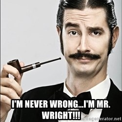 Rich Guy -  I'm never wrong...i'm mr. wright!!!