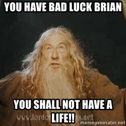 You shall not pass - you have bad luck Brian  you shall not have a life!!