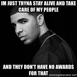 Drake quotes - im just tryna stay alive and take care of my people and they don't have no awards for that