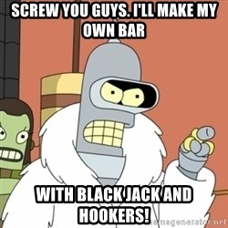 bender blackjack and hookers - Screw you guys. I'll make my own bar With black jack and hookers!
