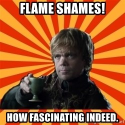 Tyrion Lannister - flame shames! how fascinating indeed.