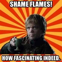 Tyrion Lannister - shame flames! how fascinating indeed.