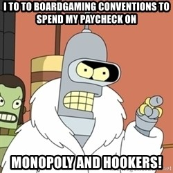 bender blackjack and hookers - I to to boardgaming conventions to spend my paycheck on Monopoly and hookers!