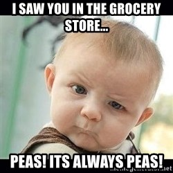 Skeptical Baby Whaa? - i saw you in the grocery store... peas! its always peas!
