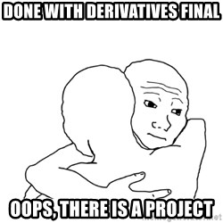 I know that feel bro blank - Done with Derivatives final Oops, there is a project
