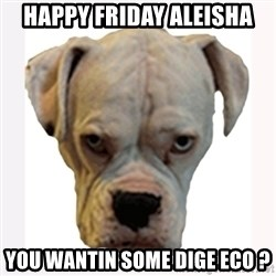 stahp guise - Happy Friday Aleisha You wantin some Dige Eco ?