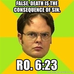 Courage Dwight - False. Death is the consequence of sin. Ro. 6:23