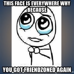 meme tierno - this face is everywhere why because YOU GOT FRIENDZONED AGAIN